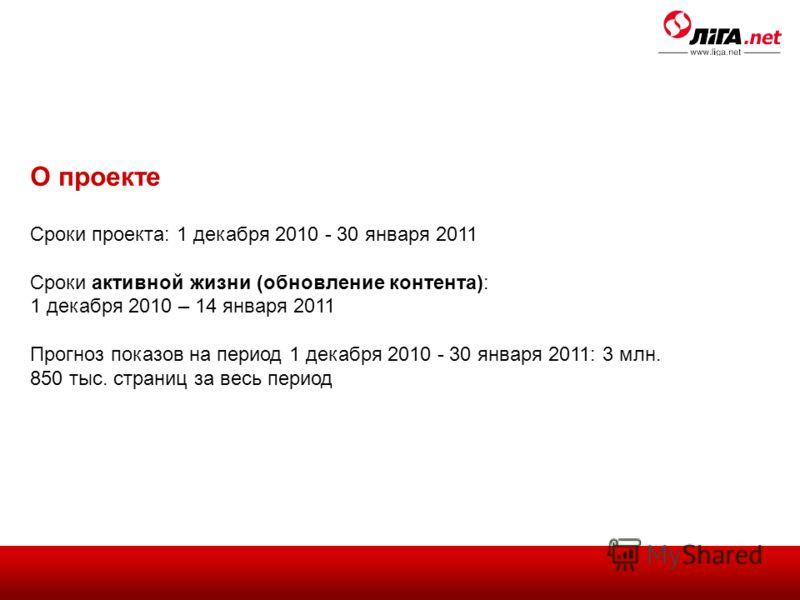 О проекте Сроки проекта: 1 декабря 2010 - 30 января 2011 Сроки активной жизни (обновление контента): 1 декабря 2010 – 14 января 2011 Прогноз показов на период 1 декабря 2010 - 30 января 2011: 3 млн. 850 тыс. страниц за весь период
