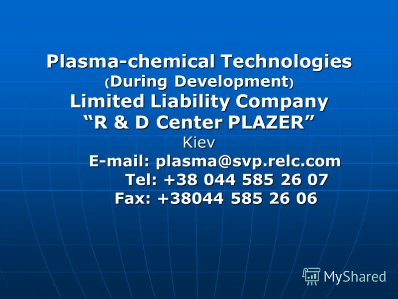 Plasma-chemical Technologies ( During Development ) Limited Liability Company R & D Center PLAZER Kiev E-mail: plasma@svp.relc.com E-mail: plasma@svp.relc.com Tel: +38 044 585 26 07 Tel: +38 044 585 26 07 Fax: +38044 585 26 06 Fax: +38044 585 26 06