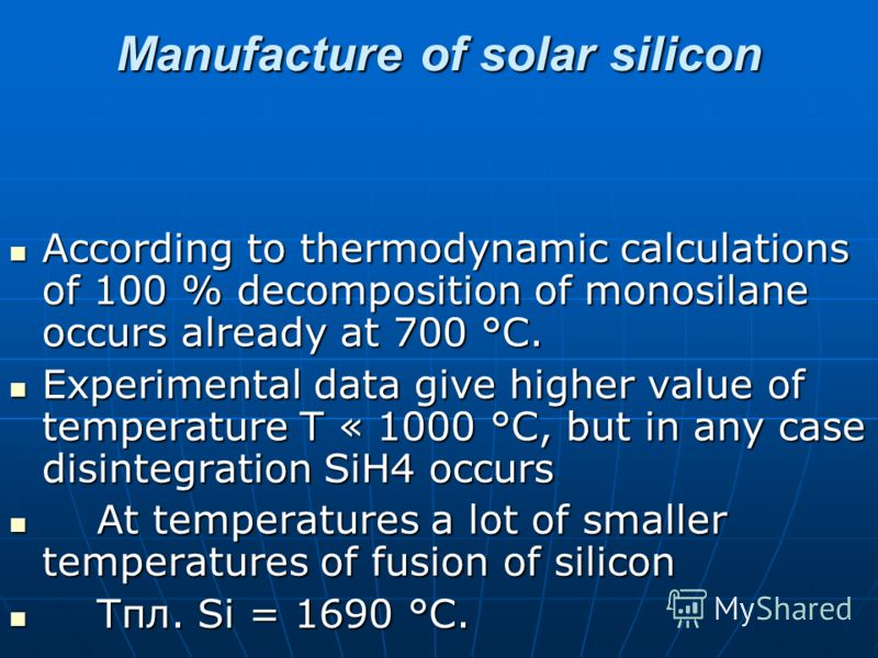 Manufacture of solar silicon According to thermodynamic calculations of 100 % decomposition of monosilane occurs already at 700 °C. According to thermodynamic calculations of 100 % decomposition of monosilane occurs already at 700 °C. Experimental da