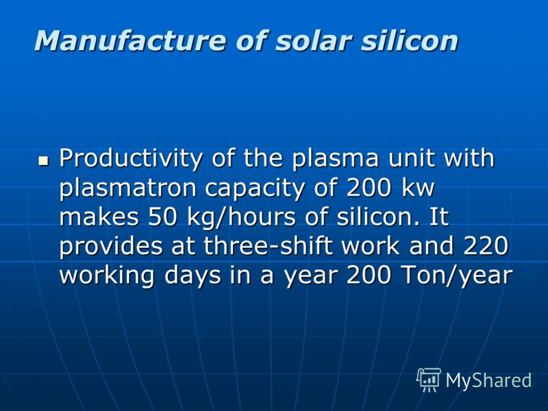 Productivity of the plasma unit with plasmatron capacity of 200 kw makes 50 kg/hours of silicon. It provides at three-shift work and 220 working days in a year 200 Ton/year Productivity of the plasma unit with plasmatron capacity of 200 kw makes 50 k