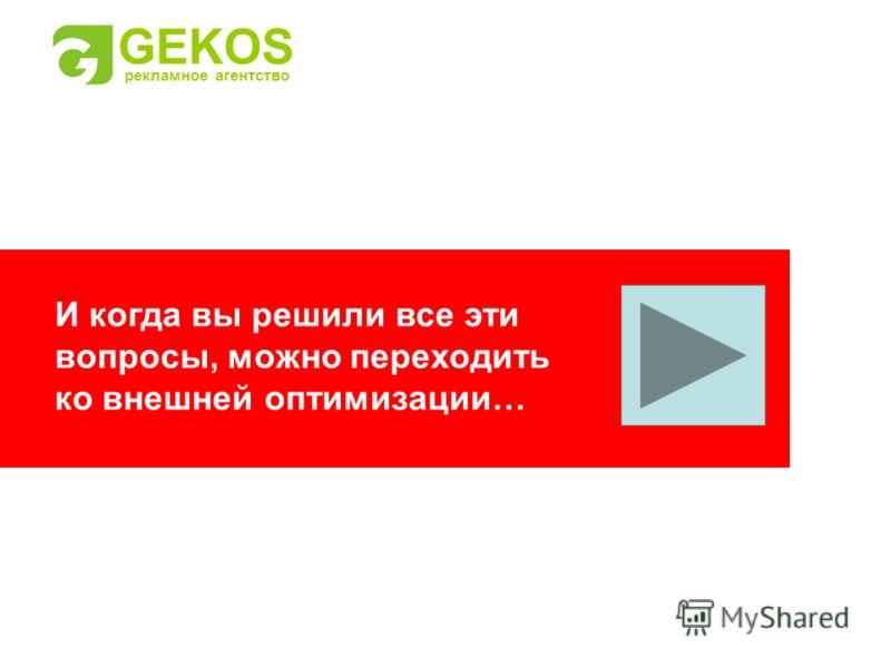 И когда вы решили все эти вопросы, можно переходить ко внешней оптимизации… GEKOS рекламное агентство