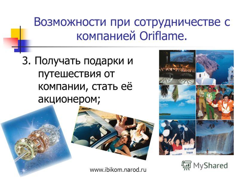 Возможности при сотрудничестве с компанией Oriflame. 3. Получать подарки и путешествия от компании, стать её акционером; www.ibikom.narod.ru