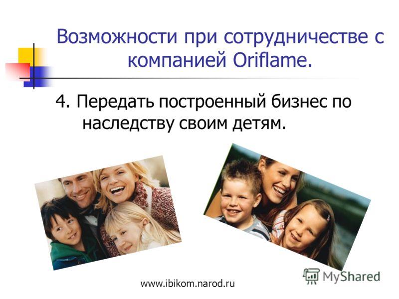 Возможности при сотрудничестве с компанией Oriflame. 4. Передать построенный бизнес по наследству своим детям. www.ibikom.narod.ru