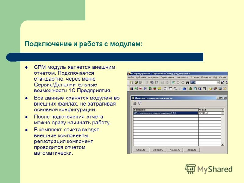 Подключение и работа с модулем: СРМ модуль является внешним отчетом. Подключается стандартно, через меню Сервис/Дополнительные возможности 1С Предприятия. Все данные хранятся модулем во внешних файлах, не затрагивая основной конфигурации. После подкл