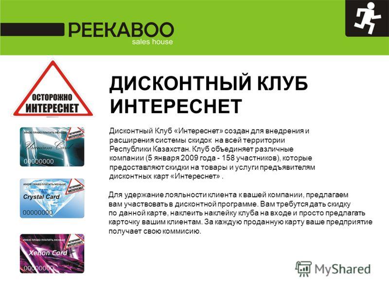 ДИСКОНТНЫЙ КЛУБ ИНТЕРЕСНЕТ Дисконтный Клуб «Интереснет» создан для внедрения и расширения системы скидок на всей территории Республики Казахстан. Клуб объединяет различные компании (5 января 2009 года - 158 участников), которые предоставляют скидки н