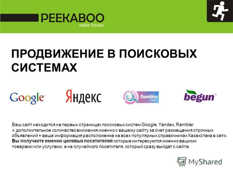 Ваш сайт находится на первых страницах поисковых систем Google, Yandex, Rambler + дополнительное количество внимания именно к вашему сайту за счет размещения строчных объявлений + ваша информация расположенна на всех популярных справочниках Казахстан