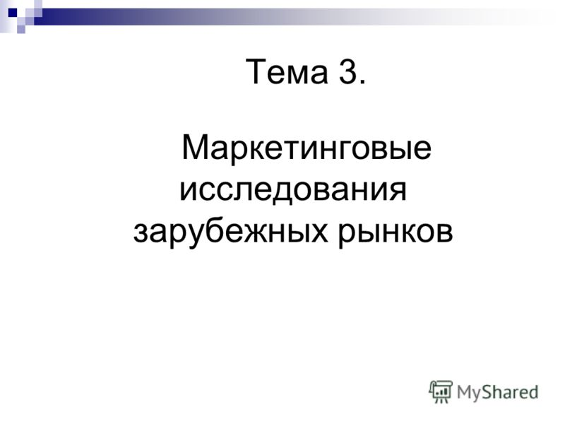 Тема 3. Маркетинговые исследования зарубежных рынков