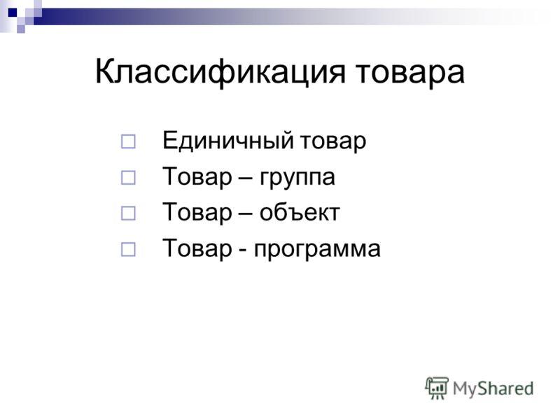 Классификация товара Единичный товар Товар – группа Товар – объект Товар - программа