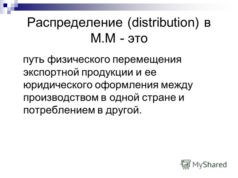 Распределение (distribution) в М.М - это путь физического перемещения экспортной продукции и ее юридического оформления между производством в одной стране и потреблением в другой.