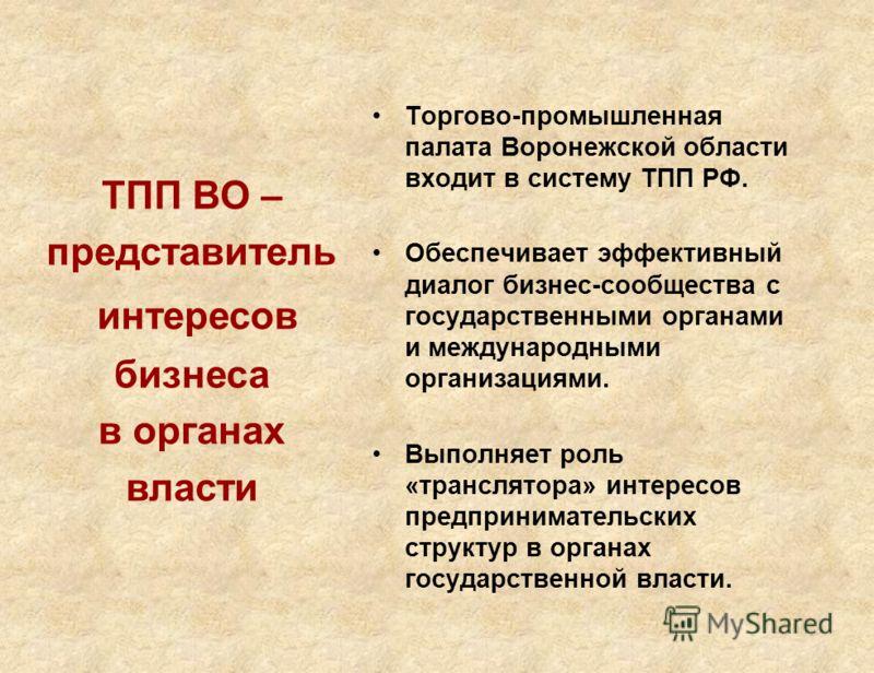 Торгово-промышленная палата Воронежской области входит в систему ТПП РФ. Обеспечивает эффективный диалог бизнес-сообщества с государственными органами и международными организациями. Выполняет роль «транслятора» интересов предпринимательских структур