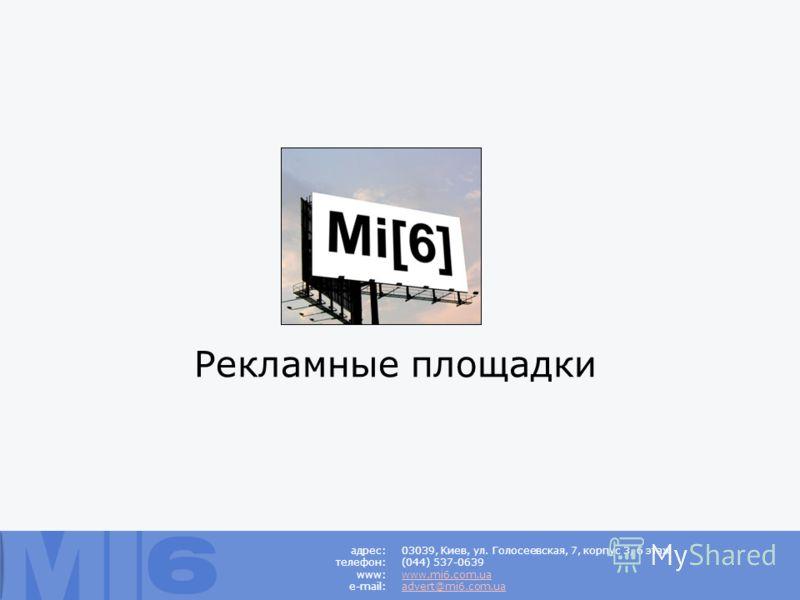 Рекламные площадки 03039, Киев, ул. Голосеевская, 7, корпус 3, 6 этаж (044) 537-0639 www.mi6.com.ua advert@mi6.com.ua адрес: телефон: www: e-mail: