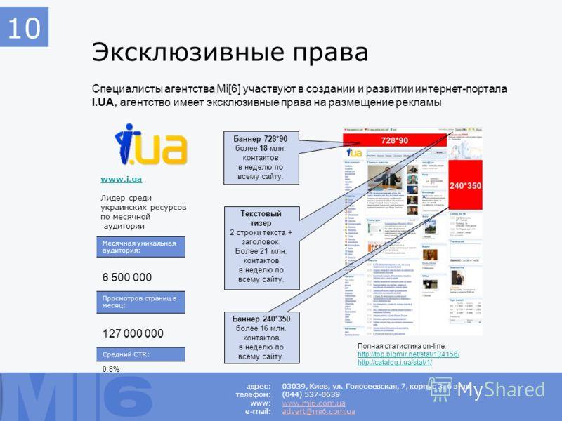 Эксклюзивные права Специалисты агентства Mi[6] участвуют в создании и развитии интернет-портала I.UA, агентство имеет эксклюзивные права на размещение рекламы 03039, Киев, ул. Голосеевская, 7, корпус 3, 6 этаж (044) 537-0639 www.mi6.com.ua advert@mi6