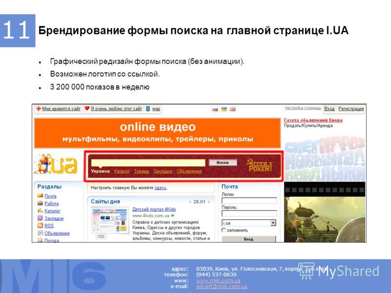 Брендирование формы поиска на главной странице I.UA Графический редизайн формы поиска (без анимации). Возможен логотип со ссылкой. 3 200 000 показов в неделю 11 03039, Киев, ул. Голосеевская, 7, корпус 3, 6 этаж (044) 537-0639 www.mi6.com.ua advert@m