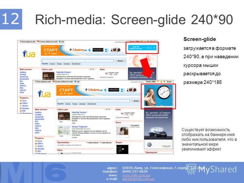Rich-media: Screen-glide 240*90. Существует возможность отображать на баннере имя либо ник пользователя, что в значительной мере увеличивает эффект. Screen-glide загружается в формате 240*90, а при наведении курсора мышки раскрывается до размера 240*