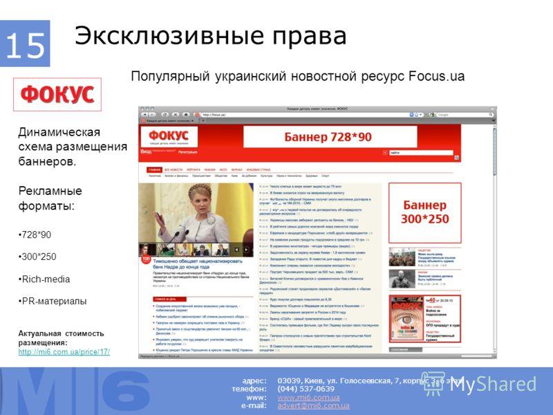 Динамическая схема размещения баннеров. Рекламные форматы: 728*90 300*250 Rich-media PR-материалы Актуальная стоимость размещения: http://mi6.com.ua/price/17/ 03039, Киев, ул. Голосеевская, 7, корпус 3, 6 этаж (044) 537-0639 www.mi6.com.ua advert@mi6