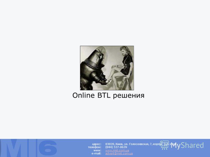 Online BTL решения 03039, Киев, ул. Голосеевская, 7, корпус 3, 6 этаж (044) 537-0639 www.mi6.com.ua advert@mi6.com.ua адрес: телефон: www: e-mail: