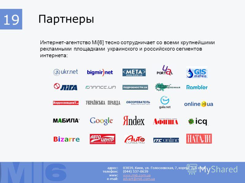 Партнеры Интернет-агентство Mi[6] тесно сотрудничает со всеми крупнейшими рекламными площадками украинского и российского сегментов интернета: 03039, Киев, ул. Голосеевская, 7, корпус 3, 6 этаж (044) 537-0639 www.mi6.com.ua advert@mi6.com.ua 19 адрес