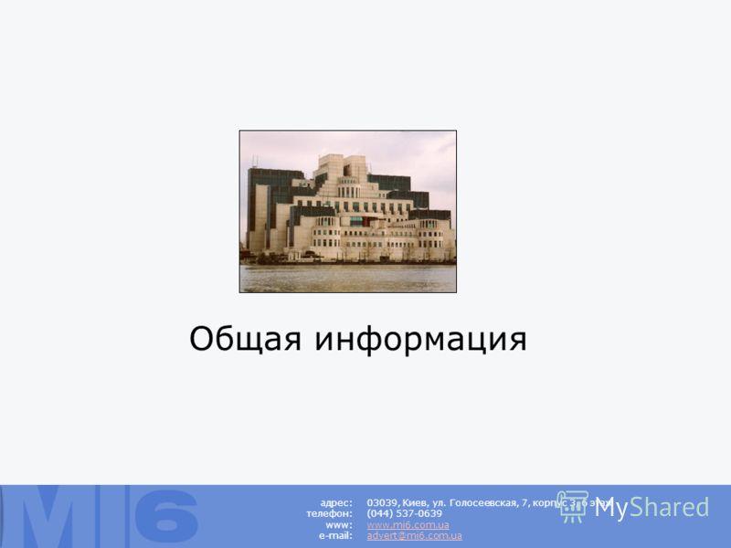 Общая информация адрес: телефон: www: e-mail: 03039, Киев, ул. Голосеевская, 7, корпус 3, 6 этаж (044) 537-0639 www.mi6.com.ua advert@mi6.com.ua