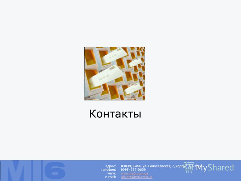 Контакты 03039, Киев, ул. Голосеевская, 7, корпус 3, 6 этаж (044) 537-0639 www.mi6.com.ua advert@mi6.com.ua адрес: телефон: www: e-mail: