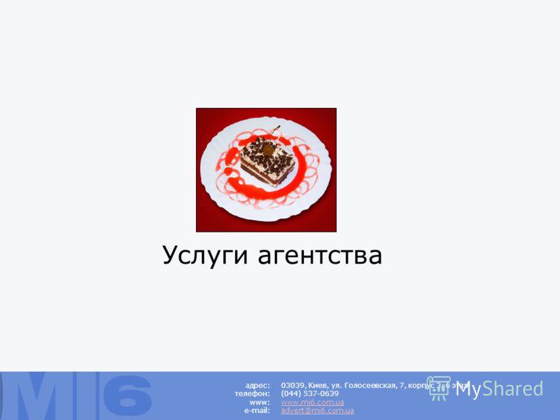 Услуги агентства 03039, Киев, ул. Голосеевская, 7, корпус 3, 6 этаж (044) 537-0639 www.mi6.com.ua advert@mi6.com.ua адрес: телефон: www: e-mail:
