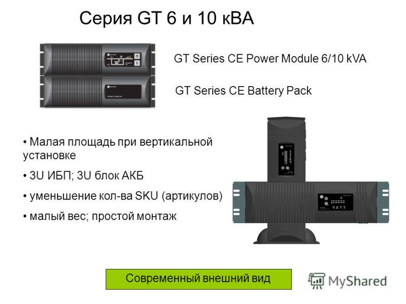 Современный внешний вид GT Series CE Power Module 6/10 kVA GT Series CE Battery Pack Серия GT 6 и 10 кВА Малая площадь при вертикальной установке 3U ИБП; 3U блок АКБ уменьшение кол-ва SKU (артикулов) малый вес; простой монтаж