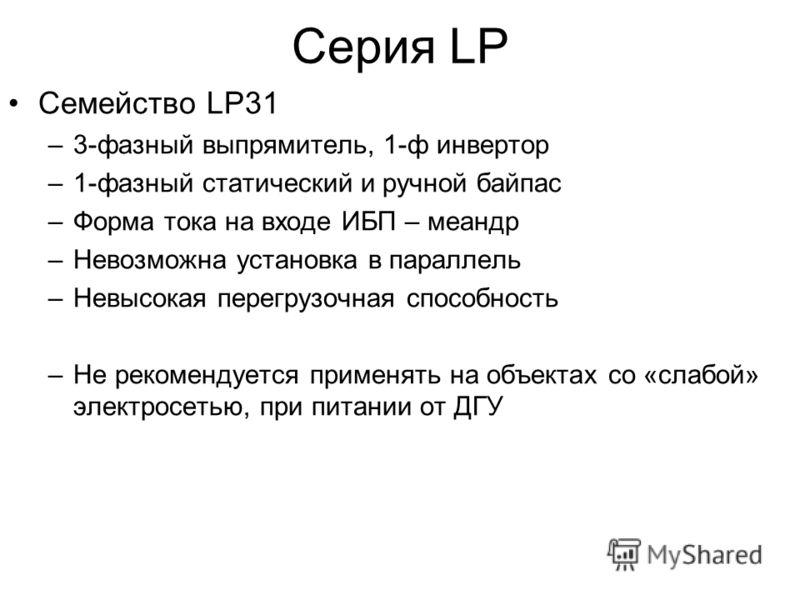 Cерия LP Семейство LP31 –3-фазный выпрямитель, 1-ф инвертор –1-фазный статический и ручной байпас –Форма тока на входе ИБП – меандр –Невозможна установка в параллель –Невысокая перегрузочная способность –Не рекомендуется применять на объектах со «сла