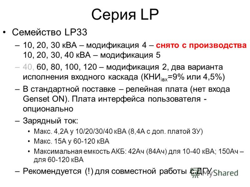 Серия LP Семейство LP33 –10, 20, 30 кВА – модификация 4 – снято с производства 10, 20, 30, 40 кВА – модификация 5 –40, 60, 80, 100, 120 – модификация 2, два варианта исполнения входного каскада (КНИ iвх =9% или 4,5%) –В стандартной поставке – релейна