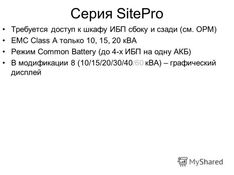 Серия SitePro Требуется доступ к шкафу ИБП сбоку и сзади (см. OPM) EMC Class A только 10, 15, 20 кВА Режим Common Battery (до 4-х ИБП на одну АКБ) В модификации 8 (10/15/20/30/40/60 кВА) – графический дисплей