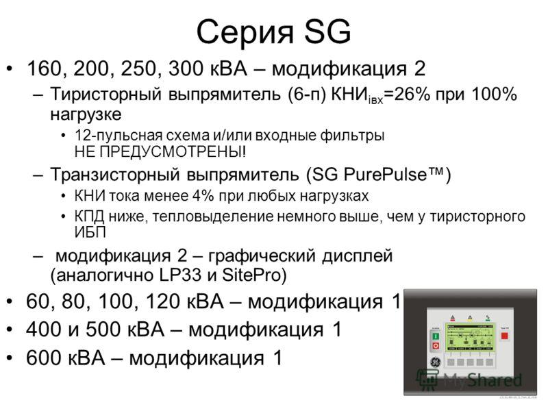 Серия SG 160, 200, 250, 300 кВА – модификация 2 –Тиристорный выпрямитель (6-п) КНИ iвх =26% при 100% нагрузке 12-пульсная схема и/или входные фильтры НЕ ПРЕДУСМОТРЕНЫ! –Транзисторный выпрямитель (SG PurePulse) КНИ тока менее 4% при любых нагрузках КП