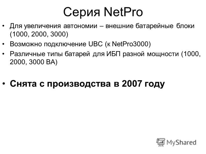 Серия NetPro Для увеличения автономии – внешние батарейные блоки (1000, 2000, 3000) Возможно подключение UBC (к NetPro3000) Различные типы батарей для ИБП разной мощности (1000, 2000, 3000 ВА) Снята с производства в 2007 году