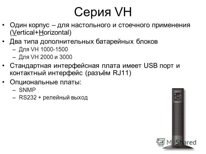 Серия VH Один корпус – для настольного и стоечного применения (Vertical+Horizontal) Два типа дополнительных батарейных блоков –Для VH 1000-1500 –Для VH 2000 и 3000 Стандартная интерфейсная плата имеет USB порт и контактный интерфейс (разъём RJ11) Опц