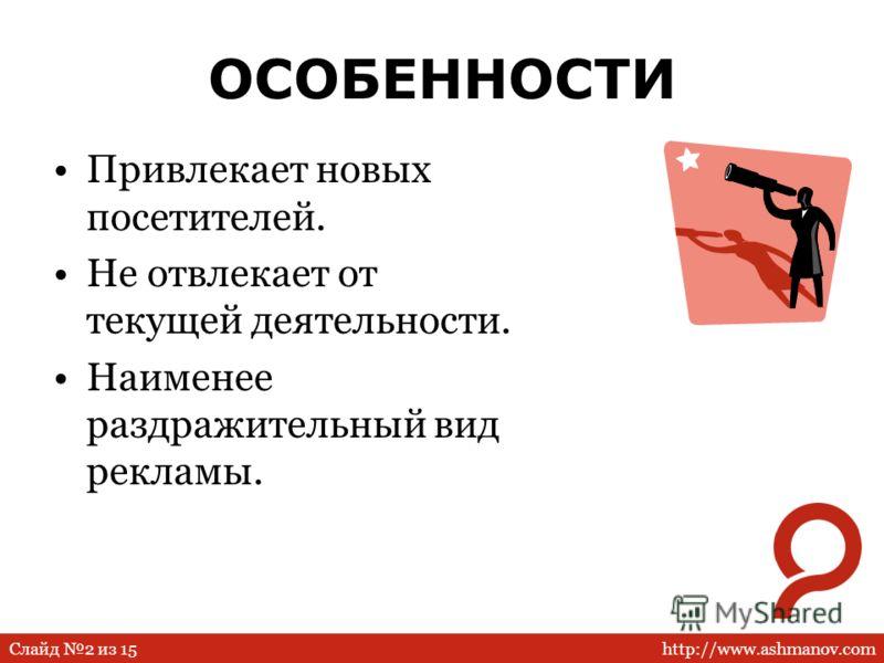 http://www.ashmanov.comСлайд 2 из 15 ОСОБЕННОСТИ Привлекает новых посетителей. Не отвлекает от текущей деятельности. Наименее раздражительный вид рекламы.