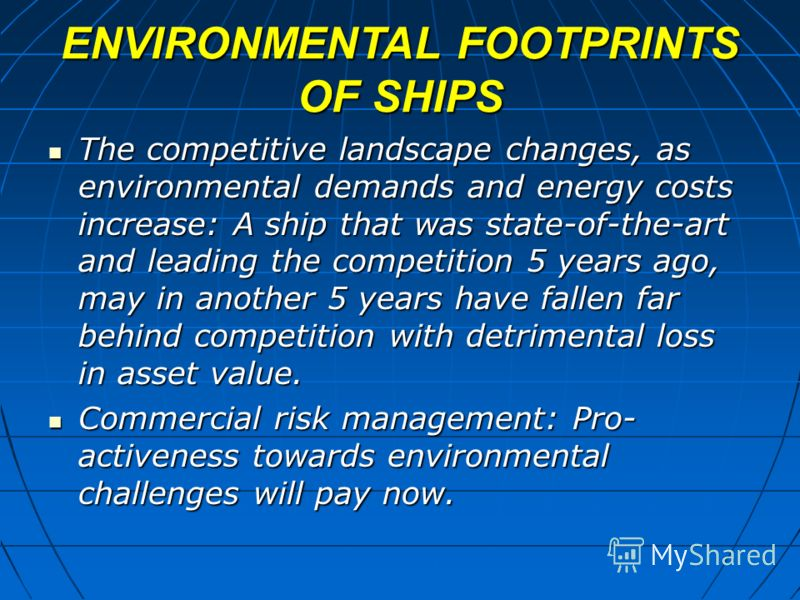 ENVIRONMENTAL FOOTPRINTS OF SHIPS The competitive landscape changes, as environmental demands and energy costs increase: A ship that was state-of-the-art and leading the competition 5 years ago, may in another 5 years have fallen far behind competiti