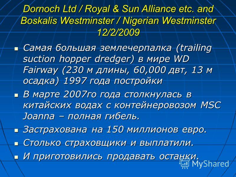 Dornoch Ltd / Royal & Sun Alliance etc. and Boskalis Westminster / Nigerian Westminster 12/2/2009 Самая большая землечерпалка (trailing suction hopper dredger) в мире WD Fairway (230 м длины, 60,000 двт, 13 м осадка) 1997 года постройки Самая большая
