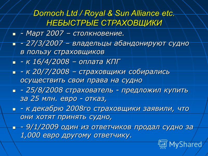 Dornoch Ltd / Royal & Sun Alliance etc. НЕБЫСТРЫЕ СТРАХОВЩИКИ - Март 2007 – столкновение. - Март 2007 – столкновение. - 27/3/2007 – владельцы абандонируют судно в пользу страховщиков - 27/3/2007 – владельцы абандонируют судно в пользу страховщиков -
