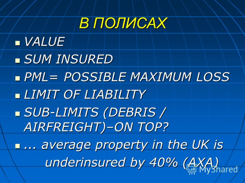 В ПОЛИСАХ VALUE VALUE SUM INSURED SUM INSURED PML=POSSIBLE MAXIMUM LOSS PML=POSSIBLE MAXIMUM LOSS LIMIT OF LIABILITY LIMIT OF LIABILITY SUB-LIMITS (DEBRIS / AIRFREIGHT)–ON TOP? SUB-LIMITS (DEBRIS / AIRFREIGHT)–ON TOP?... average property in the UK is