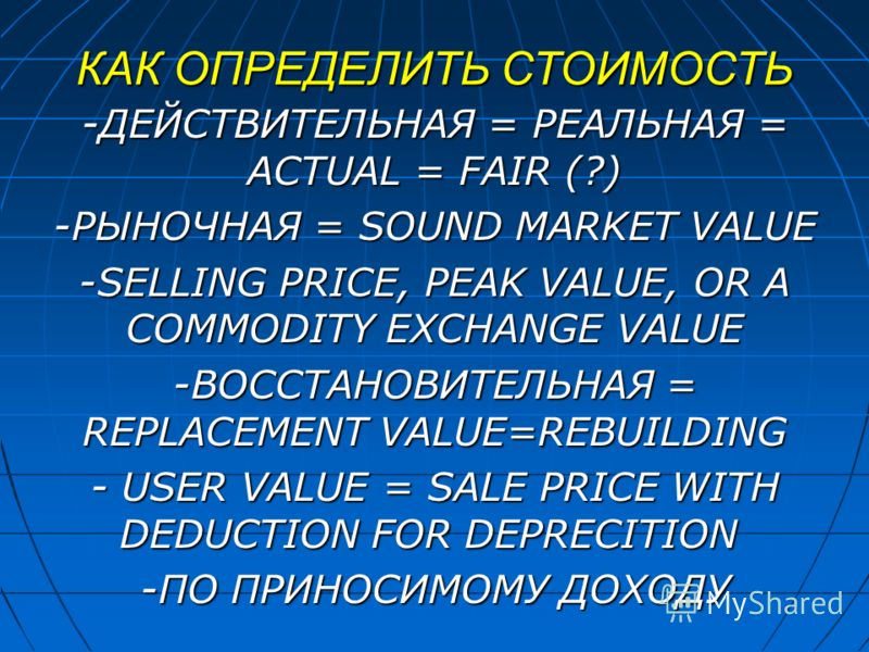 КАК ОПРЕДЕЛИТЬ СТОИМОСТЬ -ДЕЙСТВИТЕЛЬНАЯ = РЕАЛЬНАЯ = ACTUAL = FAIR (?) -РЫНОЧНАЯ = SOUND MARKET VALUE -SELLING PRICE, PEAK VALUE, OR A COMMODITY EXCHANGE VALUE -ВОССТАНОВИТЕЛЬНАЯ = REPLACEMENT VALUE=REBUILDING - USER VALUE = SALE PRICE WITH DEDUCTIO