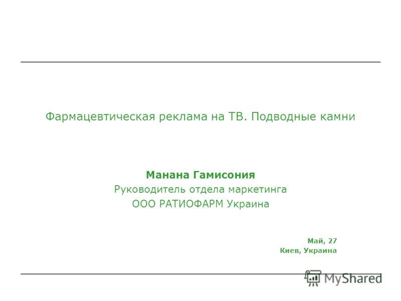 Фармацевтическая реклама на ТВ. Подводные камни Манана Гамисония Руководитель отдела маркетинга ООО РАТИОФАРМ Украина Май, 27 Киев, Украина
