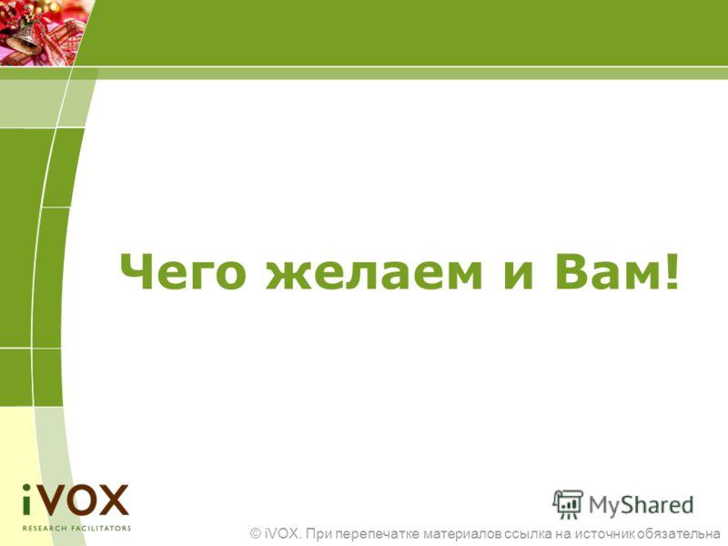 © iVOX. При перепечатке материалов ссылка на источник обязательна Чего желаем и Вам!