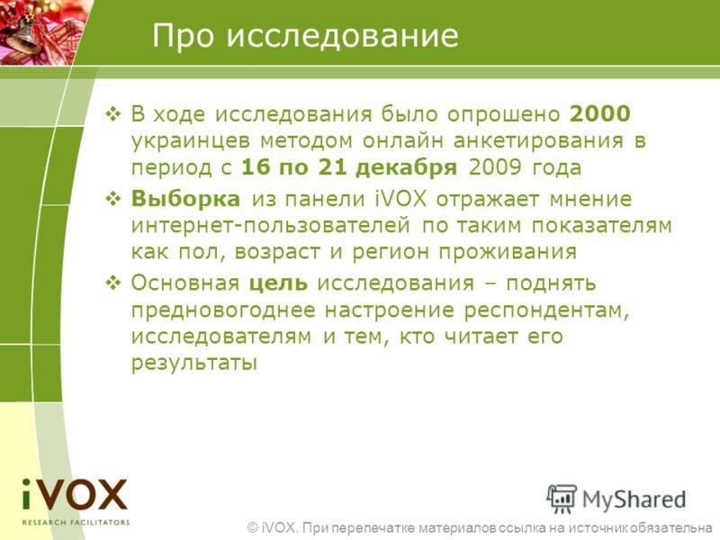 © iVOX. При перепечатке материалов ссылка на источник обязательна Про исследование В ходе исследования было опрошено 2000 украинцев методом онлайн анкетирования в период с 16 по 21 декабря 2009 года Выборка из панели iVOX отражает мнение интернет-пол