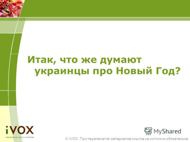 © iVOX. При перепечатке материалов ссылка на источник обязательна Итак, что же думают украинцы про Новый Год?