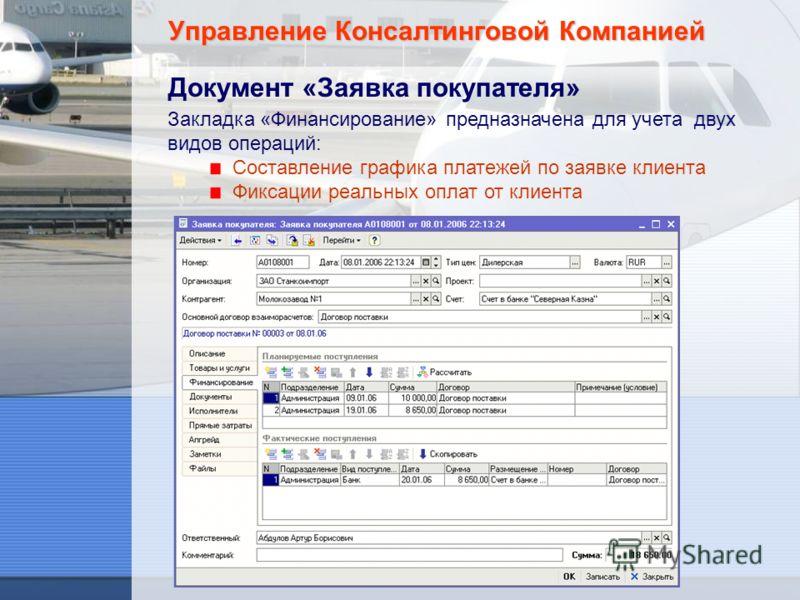 Управление Консалтинговой Компанией Документ «Заявка покупателя» Закладка «Финансирование» предназначена для учета двух видов операций: Составление графика платежей по заявке клиента Фиксации реальных оплат от клиента