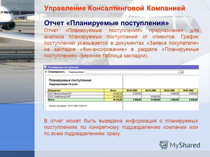 Управление Консалтинговой Компанией Отчет «Планируемые поступления» Отчет «Планируемые поступления» предназначен для анализа планируемых поступлений от клиентов. График поступлений указывается в документах «Заявка покупателя» на закладке «Финансирова