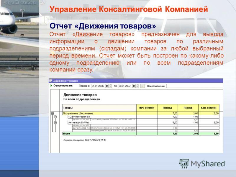 Управление Консалтинговой Компанией Отчет «Движения товаров» Отчет «Движение товаров» предназначен для вывода информации о движении товаров по различным подразделениям (складам) компании за любой выбранный период времени. Отчет может быть построен по