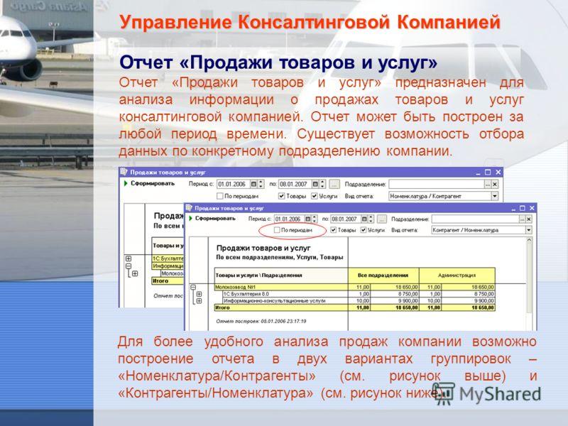 Управление Консалтинговой Компанией Отчет «Продажи товаров и услуг» Отчет «Продажи товаров и услуг» предназначен для анализа информации о продажах товаров и услуг консалтинговой компанией. Отчет может быть построен за любой период времени. Существует