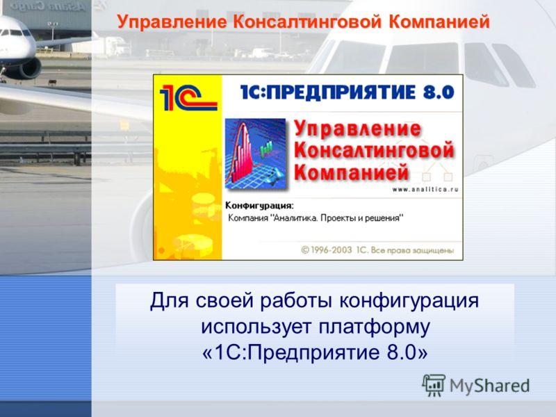 Управление Консалтинговой Компанией Для своей работы конфигурация использует платформу «1С:Предприятие 8.0»
