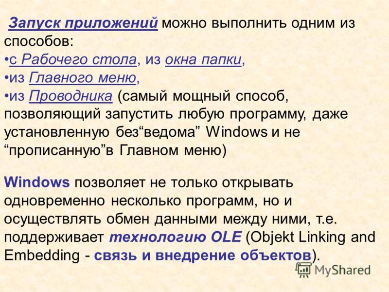 Запуск приложений можно выполнить одним из способов: с Рабочего стола, из окна папки, из Главного меню, из Проводника (самый мощный способ, позволяющий запустить любую программу, даже установленную безведома Windows и не прописаннуюв Главном меню) Wi