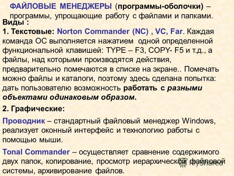 ФАЙЛОВЫЕ МЕНЕДЖЕРЫ (программы-оболочки) – программы, упрощающие работу с файлами и папками. Виды : 1. Текстовые: Norton Commander (NC), VC, Far. Каждая команда ОС выполняется нажатием одной определенной функциональной клавишей: TYPE – F3, COPY- F5 и