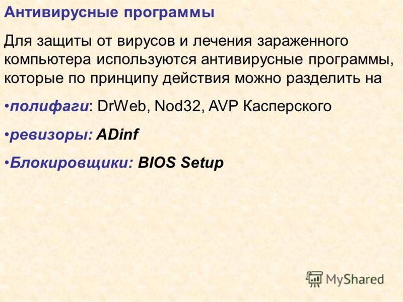 Антивирусные программы Для защиты от вирусов и лечения зараженного компьютера используются антивирусные программы, которые по принципу действия можно разделить на полифаги: DrWeb, Nod32, AVP Касперского ревизоры: ADinf Блокировщики: BIOS Setup