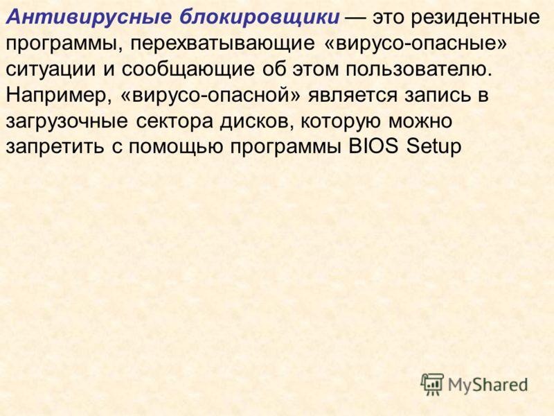 Антивирусные блокировщики это резидентные программы, перехватывающие «вирусо-опасные» ситуации и сообщающие об этом пользователю. Например, «вирусо-опасной» является запись в загрузочные сектора дисков, которую можно запретить с помощью программы BIO